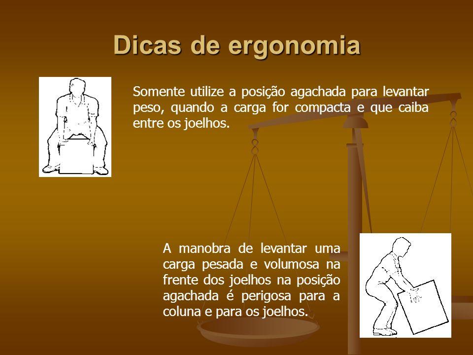 Dicas de ergonomia Somente utilize a posição agachada para levantar peso, quando a carga for compacta e que caiba entre os joelhos. A manobra de levan