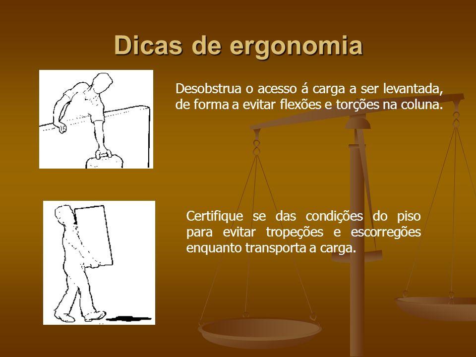 Dicas de ergonomia Desobstrua o acesso á carga a ser levantada, de forma a evitar flexões e torções na coluna. Certifique se das condições do piso par