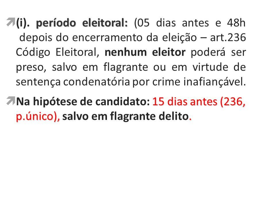 período eleitoral: (i). período eleitoral: (05 dias antes e 48h depois do encerramento da eleição – art.236 Código Eleitoral, nenhum eleitor poderá se