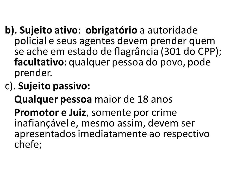 b). Sujeito ativo: obrigatório a autoridade policial e seus agentes devem prender quem se ache em estado de flagrância (301 do CPP); facultativo: qual