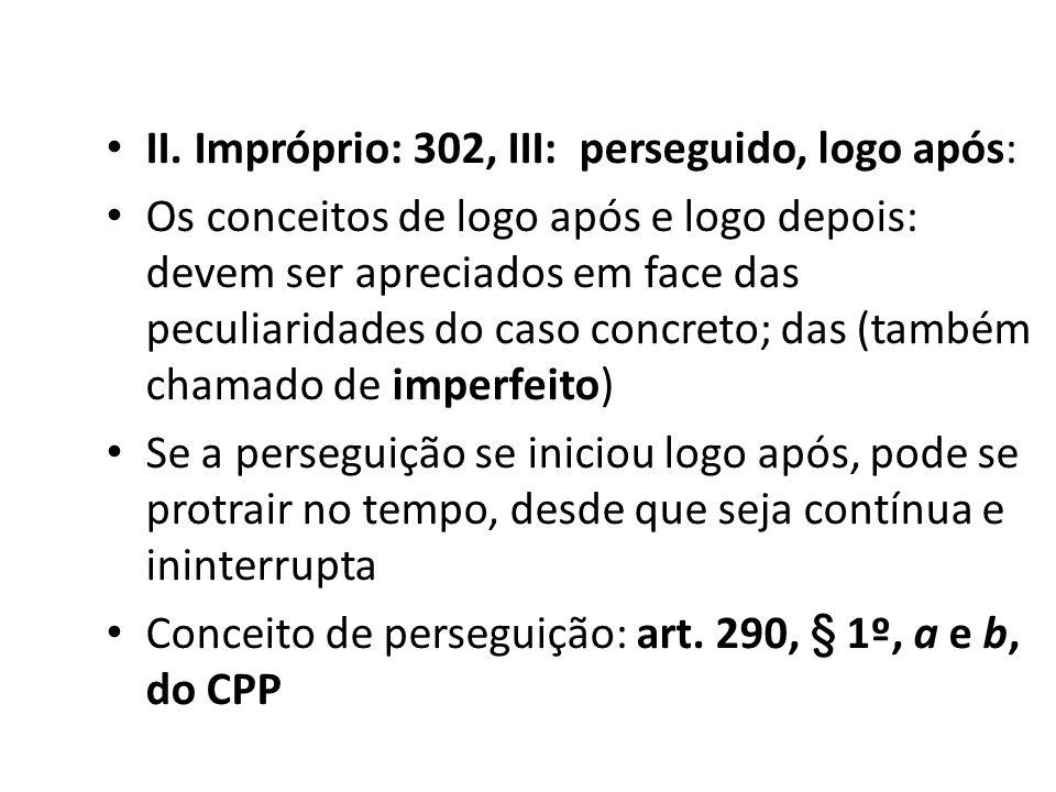 II. Impróprio: 302, III: perseguido, logo após: Os conceitos de logo após e logo depois: devem ser apreciados em face das peculiaridades do caso concr