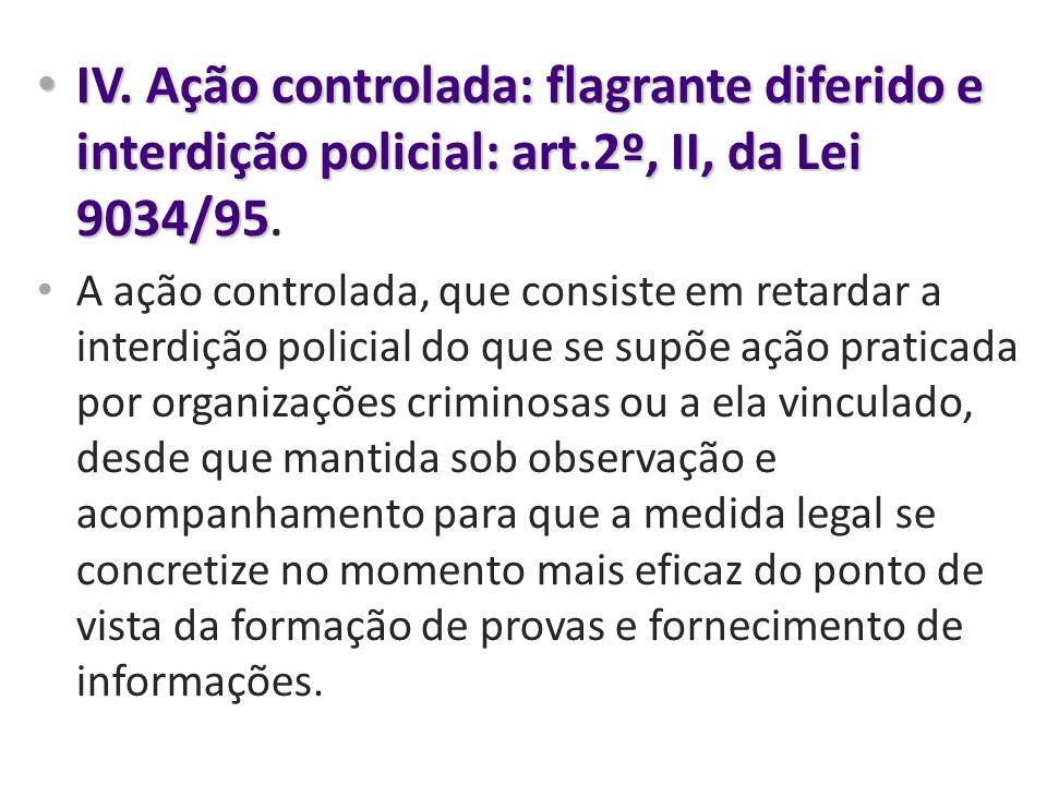 IV. Ação controlada: flagrante diferido e interdição policial: art.2º, II, da Lei 9034/95 IV. Ação controlada: flagrante diferido e interdição policia