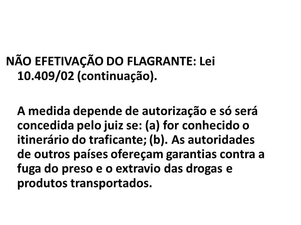 NÃO EFETIVAÇÃO DO FLAGRANTE: Lei 10.409/02 (continuação). A medida depende de autorização e só será concedida pelo juiz se: (a) for conhecido o itiner