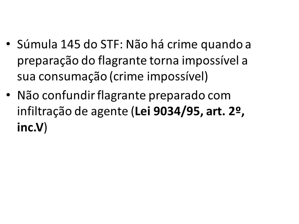 Súmula 145 do STF: Não há crime quando a preparação do flagrante torna impossível a sua consumação (crime impossível) Não confundir flagrante preparad