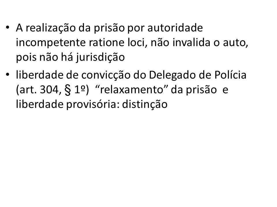 A realização da prisão por autoridade incompetente ratione loci, não invalida o auto, pois não há jurisdição liberdade de convicção do Delegado de Pol