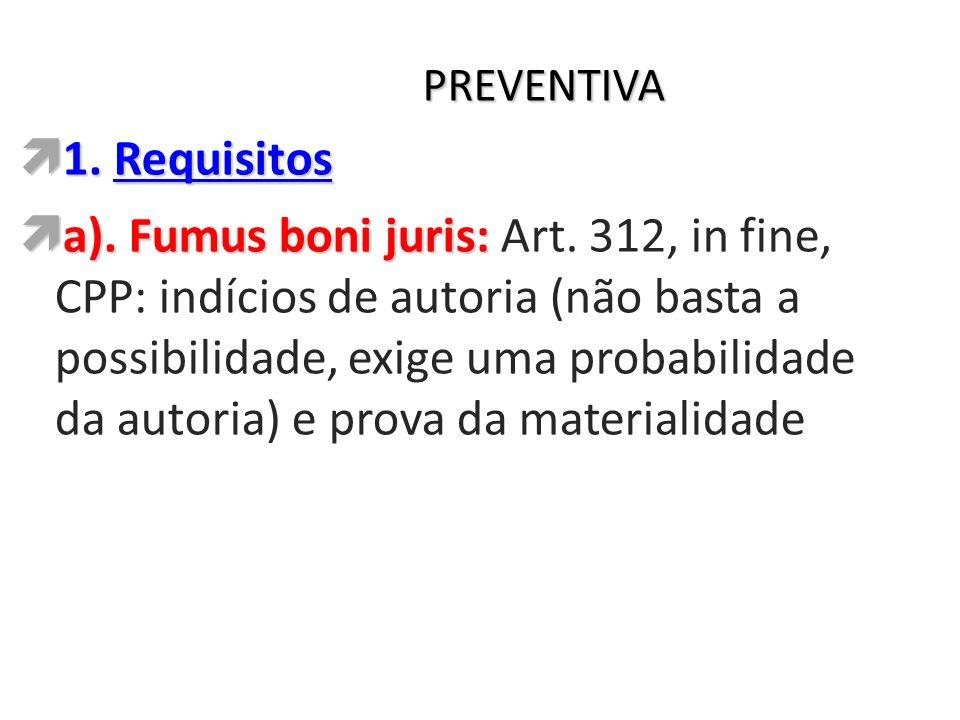 PREVENTIVA 1. Requisitos 1. Requisitos a). Fumus boni juris: a). Fumus boni juris: Art. 312, in fine, CPP: indícios de autoria (não basta a possibilid