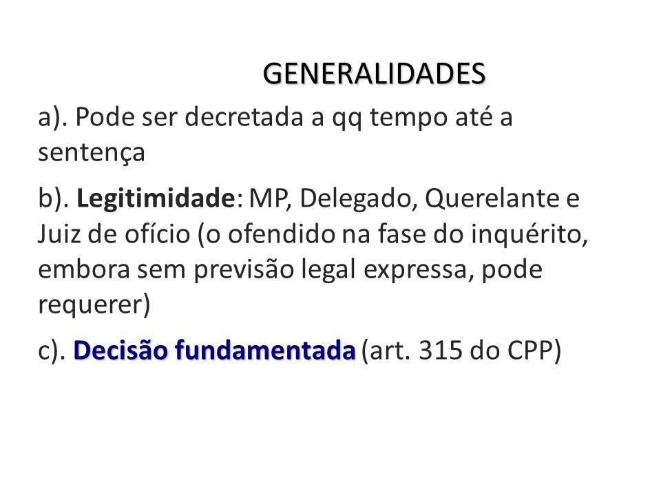 GENERALIDADES a). Pode ser decretada a qq tempo até a sentença b). Legitimidade: MP, Delegado, Querelante e Juiz de ofício (o ofendido na fase do inqu