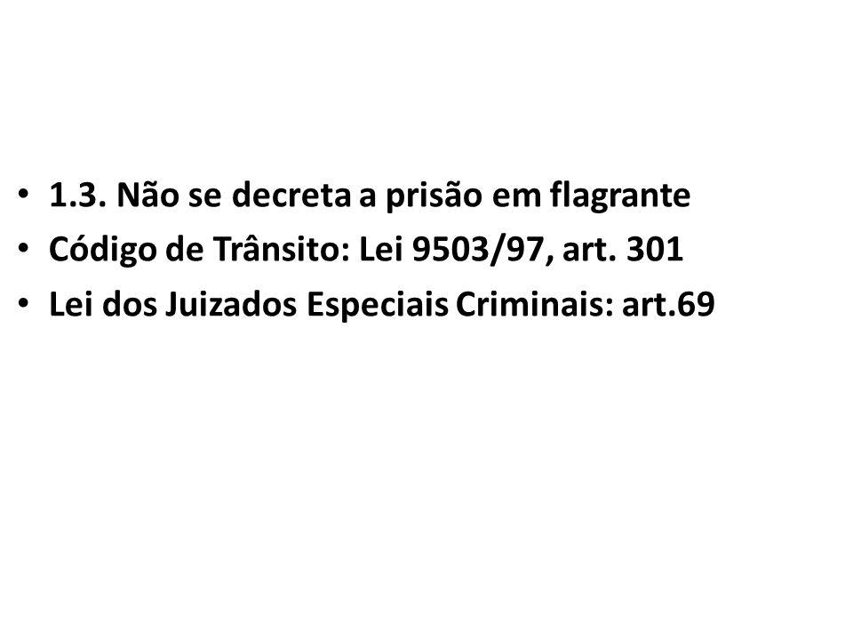 1.3. Não se decreta a prisão em flagrante Código de Trânsito: Lei 9503/97, art. 301 Lei dos Juizados Especiais Criminais: art.69