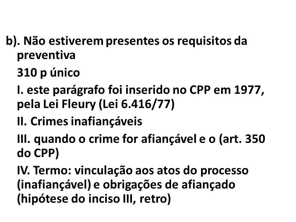 b). Não estiverem presentes os requisitos da preventiva 310 p único I. este parágrafo foi inserido no CPP em 1977, pela Lei Fleury (Lei 6.416/77) II.