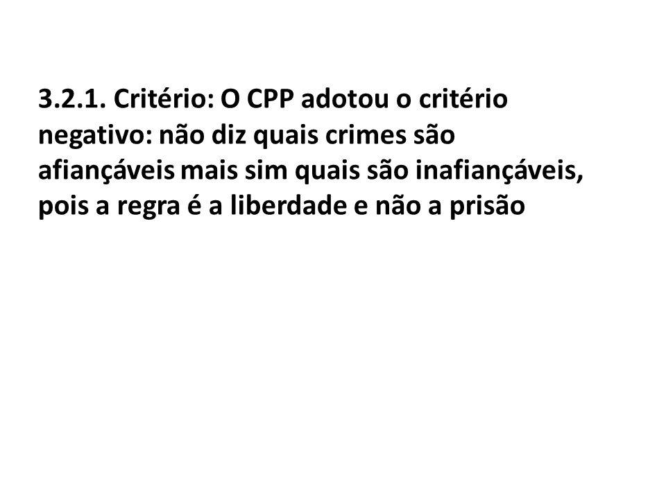 3.2.1. Critério: O CPP adotou o critério negativo: não diz quais crimes são afiançáveis mais sim quais são inafiançáveis, pois a regra é a liberdade e