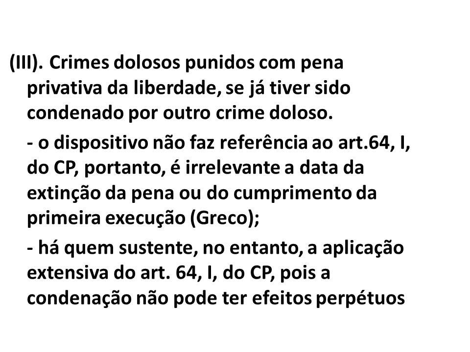 (III). Crimes dolosos punidos com pena privativa da liberdade, se já tiver sido condenado por outro crime doloso. - o dispositivo não faz referência a