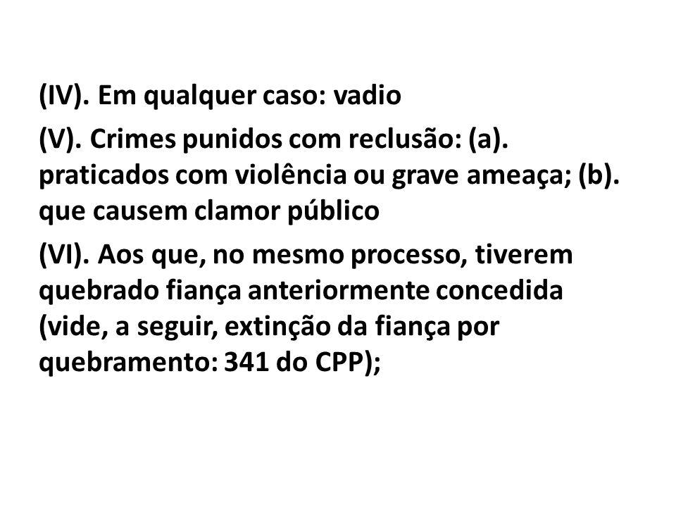 (IV). Em qualquer caso: vadio (V). Crimes punidos com reclusão: (a). praticados com violência ou grave ameaça; (b). que causem clamor público (VI). Ao