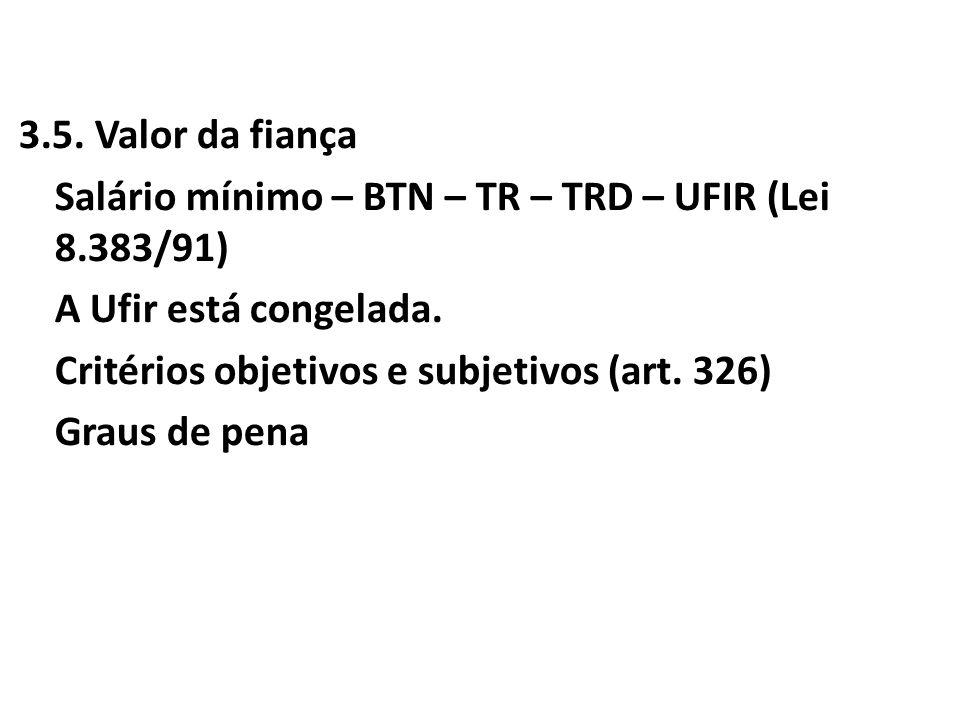 3.5. Valor da fiança Salário mínimo – BTN – TR – TRD – UFIR (Lei 8.383/91) A Ufir está congelada. Critérios objetivos e subjetivos (art. 326) Graus de