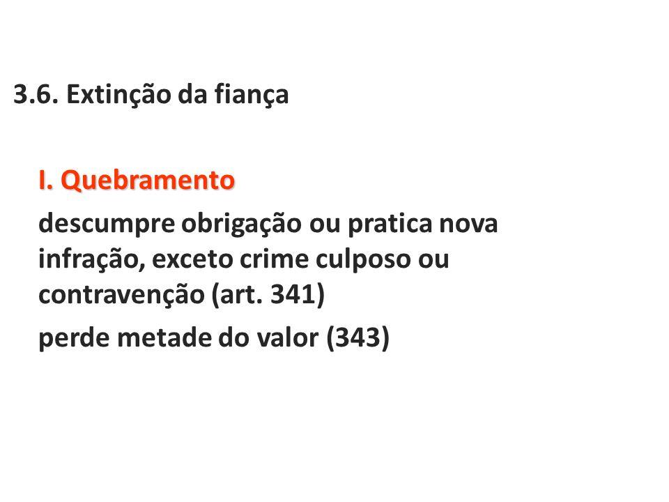 3.6. Extinção da fiança I. Quebramento descumpre obrigação ou pratica nova infração, exceto crime culposo ou contravenção (art. 341) perde metade do v