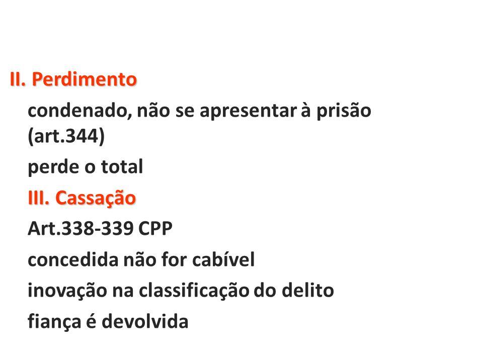 II. Perdimento condenado, não se apresentar à prisão (art.344) perde o total III. Cassação Art.338-339 CPP concedida não for cabível inovação na class