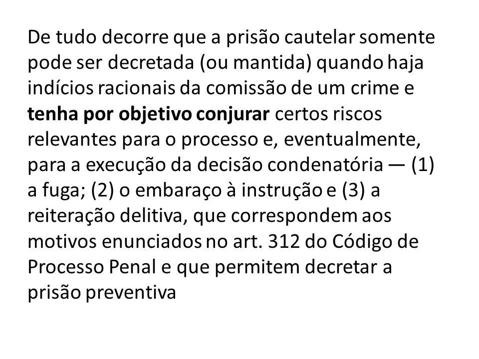 De tudo decorre que a prisão cautelar somente pode ser decretada (ou mantida) quando haja indícios racionais da comissão de um crime e tenha por objet