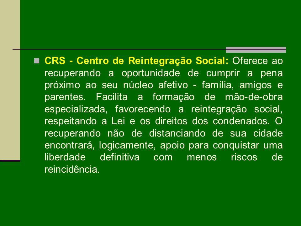 CRS - Centro de Reintegração Social: Oferece ao recuperando a oportunidade de cumprir a pena próximo ao seu núcleo afetivo - família, amigos e parente