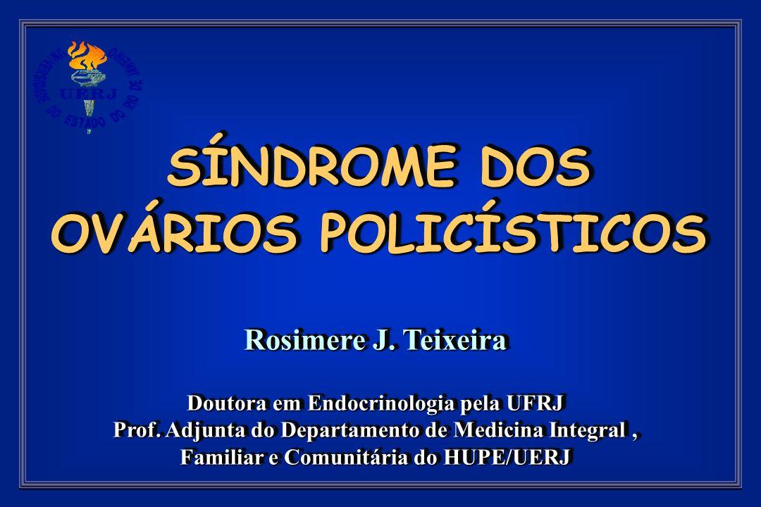 SÍNDROME DOS OVÁRIOS POLICÍSTICOS Rosimere J. Teixeira Doutora em Endocrinologia pela UFRJ Prof.