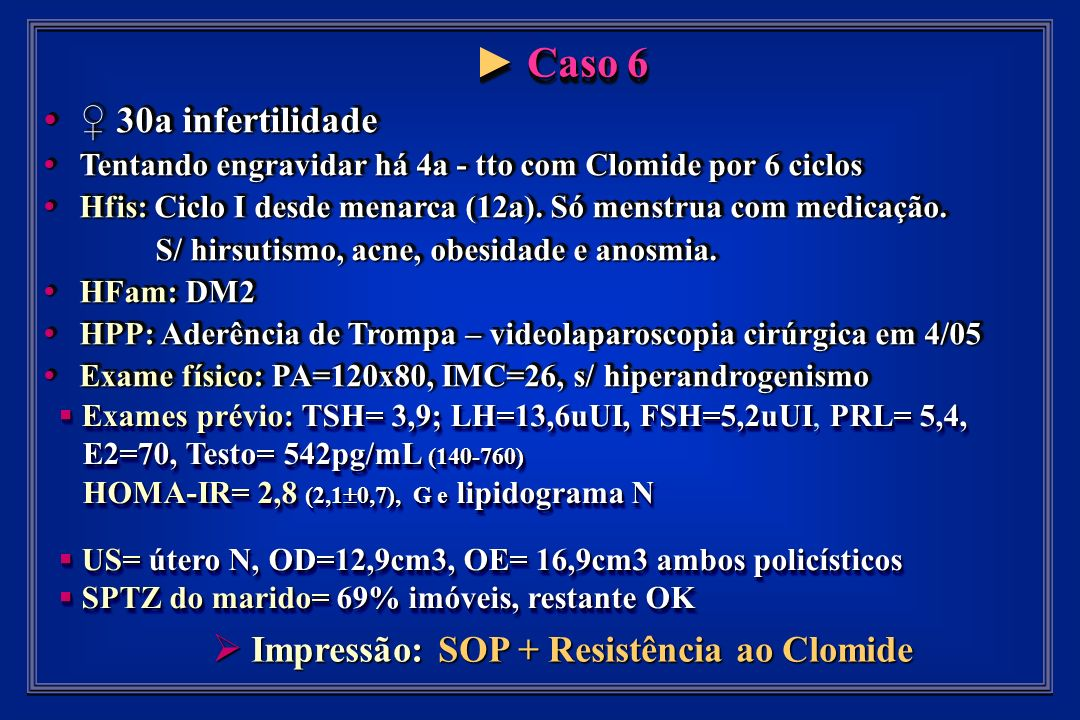 Caso 6 Caso 6 30a infertilidade 30a infertilidade Tentando engravidar há 4a - tto com Clomide por 6 ciclos Tentando engravidar há 4a - tto com Clomide por 6 ciclos Hfis: Ciclo I desde menarca (12a).