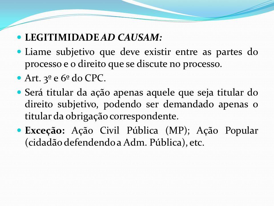 LEGITIMIDADE AD CAUSAM: Liame subjetivo que deve existir entre as partes do processo e o direito que se discute no processo. Art. 3º e 6º do CPC. Será