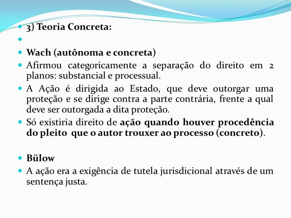 3) Teoria Concreta: Wach (autônoma e concreta) Afirmou categoricamente a separação do direito em 2 planos: substancial e processual. A Ação é dirigida
