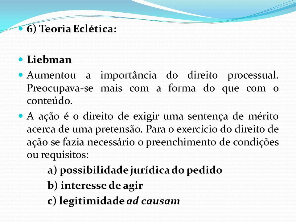 6) Teoria Eclética: Liebman Aumentou a importância do direito processual. Preocupava-se mais com a forma do que com o conteúdo. A ação é o direito de