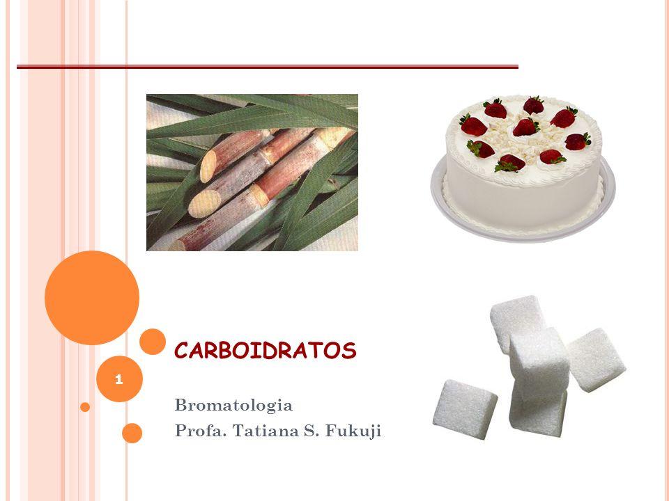 CARBOIDRATOS Bromatologia Profa. Tatiana S. Fukuji 1