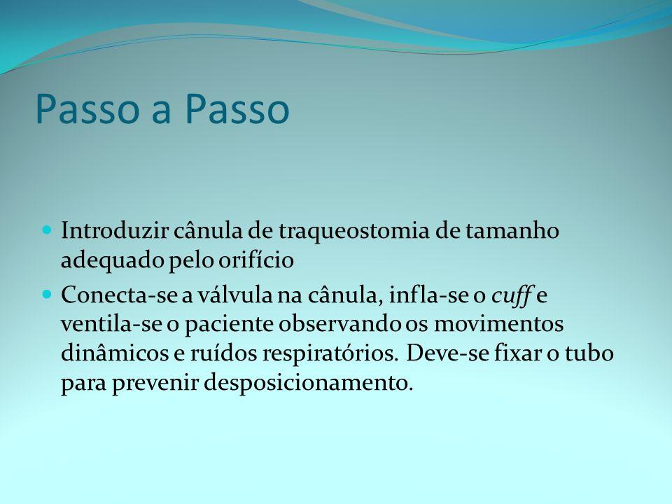 Passo a Passo Introduzir cânula de traqueostomia de tamanho adequado pelo orifício Conecta-se a válvula na cânula, infla-se o cuff e ventila-se o paci