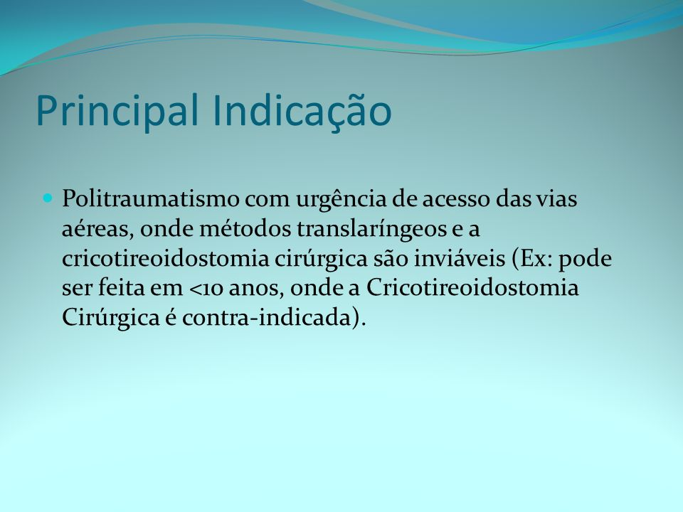 Principal Indicação Politraumatismo com urgência de acesso das vias aéreas, onde métodos translaríngeos e a cricotireoidostomia cirúrgica são inviávei