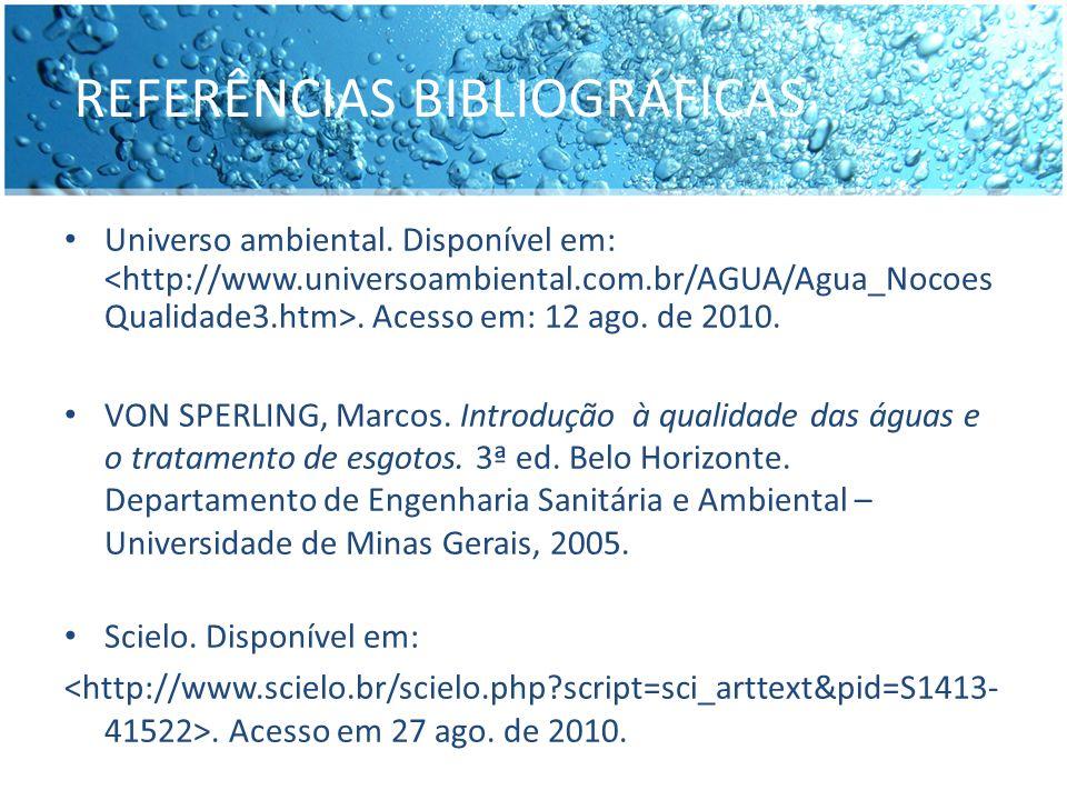 REFERÊNCIAS BIBLIOGRÁFICAS Universo ambiental. Disponível em:. Acesso em: 12 ago. de 2010. VON SPERLING, Marcos. Introdução à qualidade das águas e o