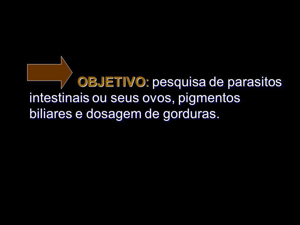 OBJETIVO: pesquisa de parasitos intestinais ou seus ovos, pigmentos biliares e dosagem de gorduras. OBJETIVO: pesquisa de parasitos intestinais ou seu