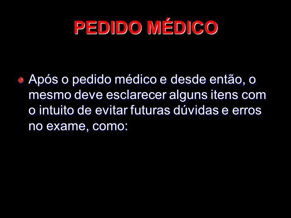 PEDIDO MÉDICO Após o pedido médico e desde então, o mesmo deve esclarecer alguns itens com o intuito de evitar futuras dúvidas e erros no exame, como: