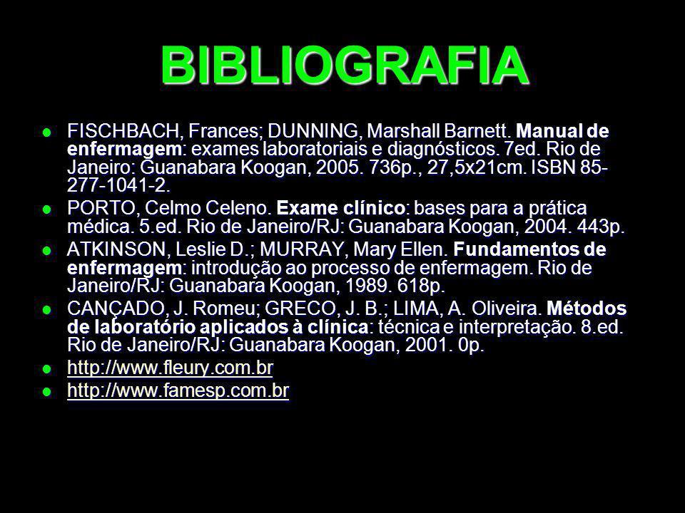 BIBLIOGRAFIA FISCHBACH, Frances; DUNNING, Marshall Barnett. Manual de enfermagem: exames laboratoriais e diagnósticos. 7ed. Rio de Janeiro: Guanabara