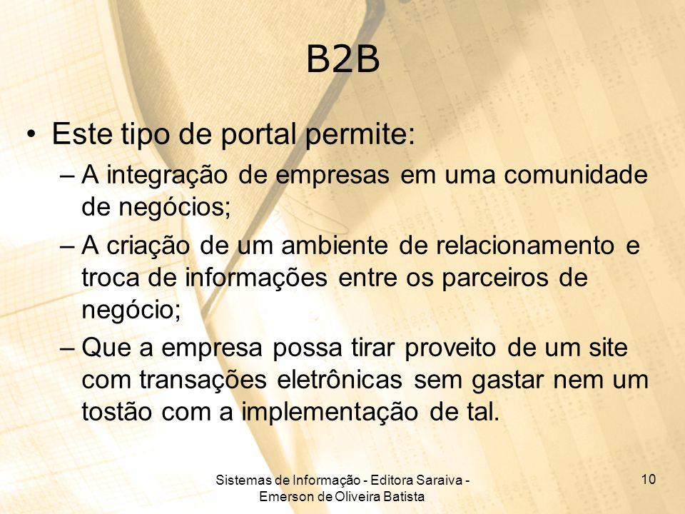 Sistemas de Informação - Editora Saraiva - Emerson de Oliveira Batista 10 B2B Este tipo de portal permite: –A integração de empresas em uma comunidade