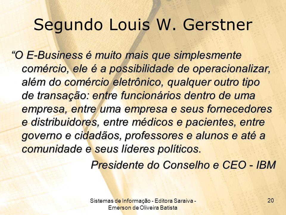 Sistemas de Informação - Editora Saraiva - Emerson de Oliveira Batista 20 Segundo Louis W. Gerstner O E-Business é muito mais que simplesmente comérci