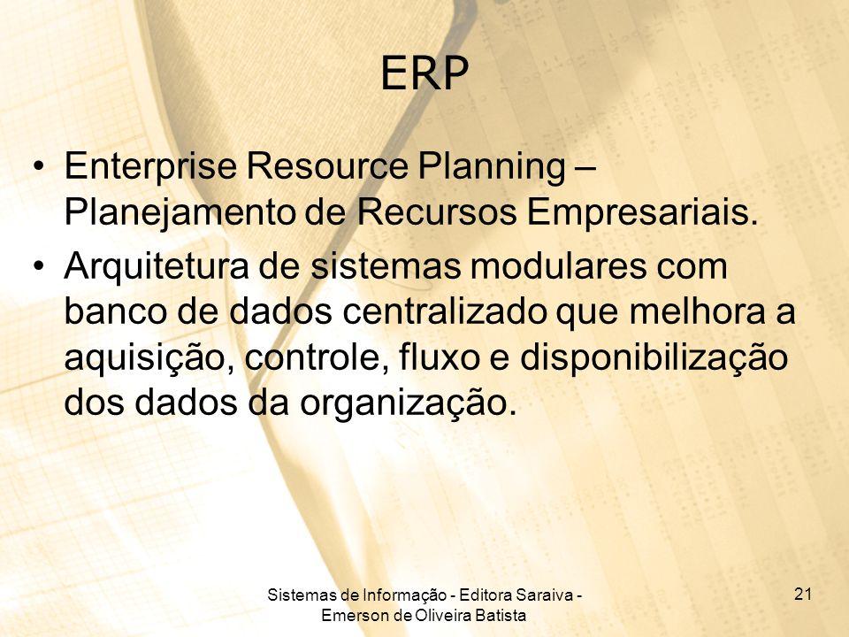 Sistemas de Informação - Editora Saraiva - Emerson de Oliveira Batista 21 ERP Enterprise Resource Planning – Planejamento de Recursos Empresariais. Ar