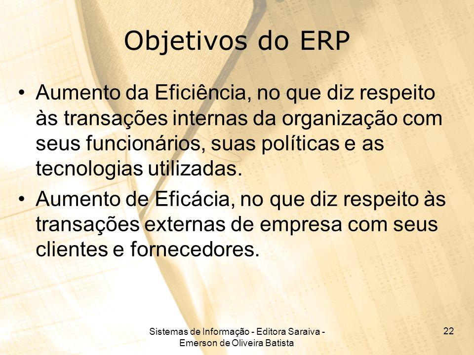 Sistemas de Informação - Editora Saraiva - Emerson de Oliveira Batista 22 Objetivos do ERP Aumento da Eficiência, no que diz respeito às transações in