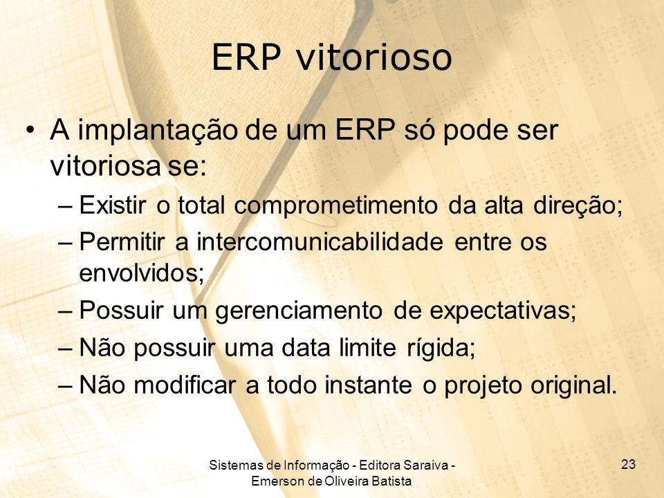 Sistemas de Informação - Editora Saraiva - Emerson de Oliveira Batista 23 ERP vitorioso A implantação de um ERP só pode ser vitoriosa se: –Existir o t