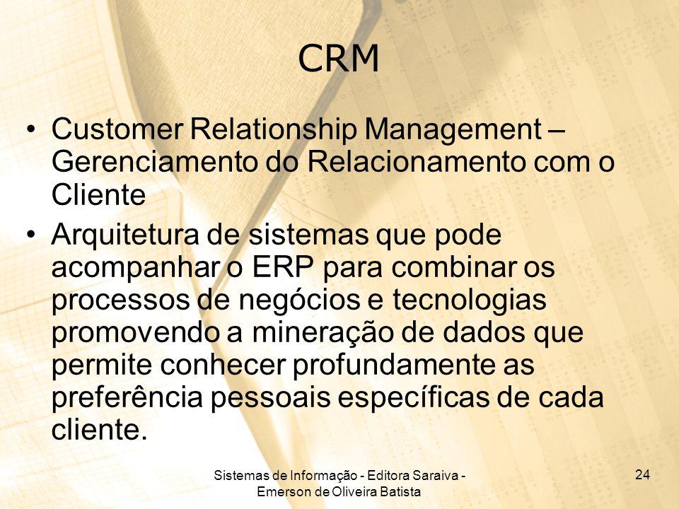 Sistemas de Informação - Editora Saraiva - Emerson de Oliveira Batista 24 CRM Customer Relationship Management – Gerenciamento do Relacionamento com o