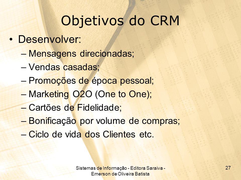 Sistemas de Informação - Editora Saraiva - Emerson de Oliveira Batista 27 Objetivos do CRM Desenvolver: –Mensagens direcionadas; –Vendas casadas; –Pro