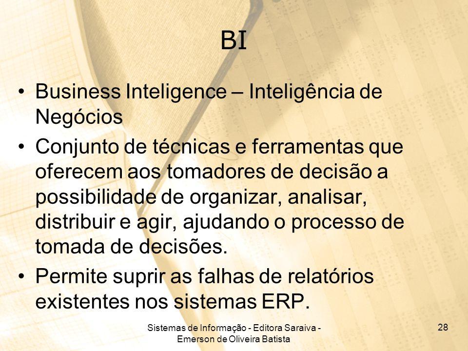 Sistemas de Informação - Editora Saraiva - Emerson de Oliveira Batista 28 BI Business Inteligence – Inteligência de Negócios Conjunto de técnicas e fe