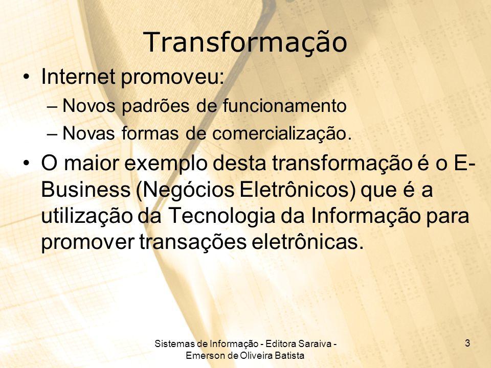 Sistemas de Informação - Editora Saraiva - Emerson de Oliveira Batista 3 Transformação Internet promoveu: –Novos padrões de funcionamento –Novas forma