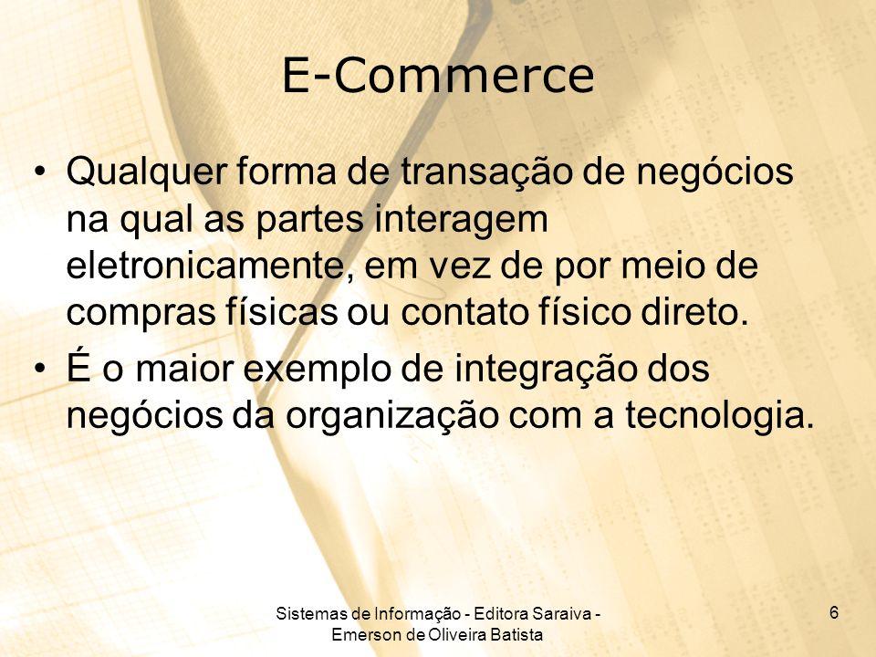Sistemas de Informação - Editora Saraiva - Emerson de Oliveira Batista 6 E-Commerce Qualquer forma de transação de negócios na qual as partes interage