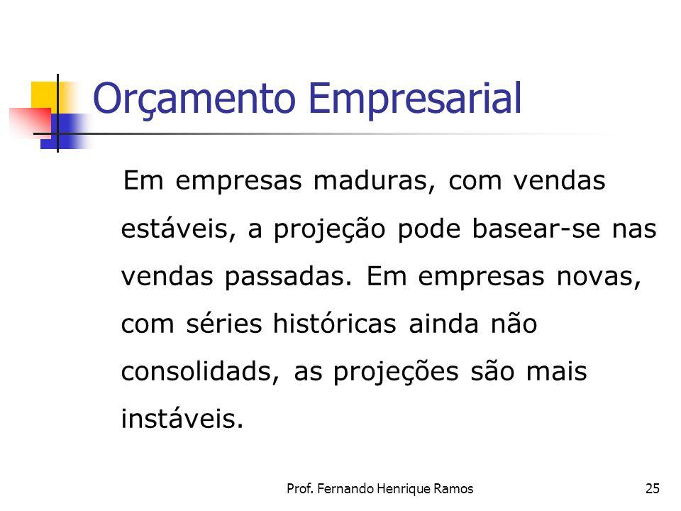 Prof. Fernando Henrique Ramos25 Orçamento Empresarial Em empresas maduras, com vendas estáveis, a projeção pode basear-se nas vendas passadas. Em empr