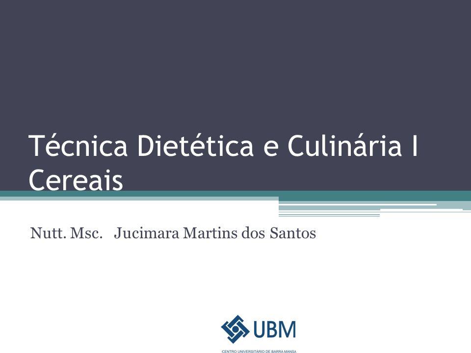 Técnica Dietética e Culinária I Cereais Nutt. Msc. Jucimara Martins dos Santos