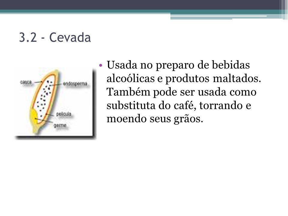 3.2 - Cevada Usada no preparo de bebidas alcoólicas e produtos maltados. Também pode ser usada como substituta do café, torrando e moendo seus grãos.
