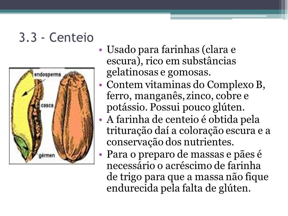 3.3 - Centeio Usado para farinhas (clara e escura), rico em substâncias gelatinosas e gomosas. Contem vitaminas do Complexo B, ferro, manganês, zinco,