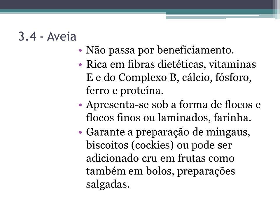 3.4 - Aveia Não passa por beneficiamento. Rica em fibras dietéticas, vitaminas E e do Complexo B, cálcio, fósforo, ferro e proteína. Apresenta-se sob