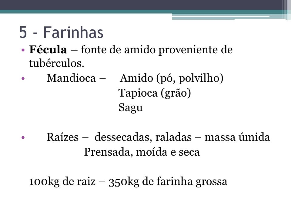 5 - Farinhas Fécula – fonte de amido proveniente de tubérculos. Mandioca – Amido (pó, polvilho) Tapioca (grão) Sagu Raízes – dessecadas, raladas – mas