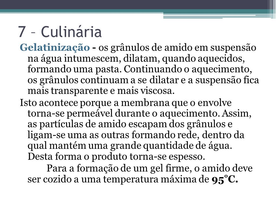 7 – Culinária Gelatinização - os grânulos de amido em suspensão na água intumescem, dilatam, quando aquecidos, formando uma pasta.
